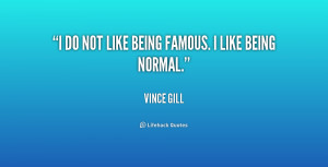 do not like being famous. I like being normal.""