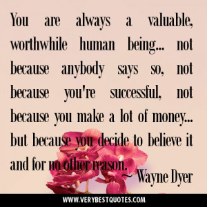 You are always a valuable, worthwhile human being... not because ...