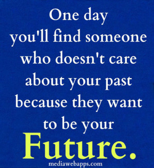 One day you'll find someone who doesn't care about your past because ...