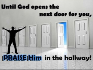 Until God opens the next door for you, praise him in the hallway!