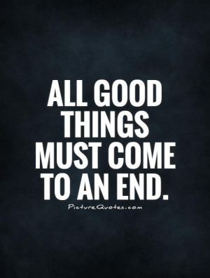 All good things must come to an end. Picture Quote #1
