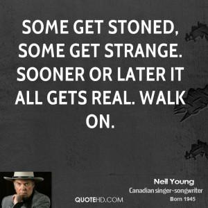 Some get stoned, some get strange. Sooner or later it all gets real ...
