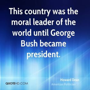 Howard Dean - This country was the moral leader of the world until ...