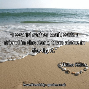Quote of the day: I would rather walk with a friend in the dark, than ...