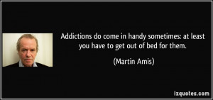 sometimes at least you have to get out of bed for them Martin Amis