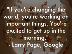 If you're changing the world, you're working on important things. You ...