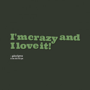 Quotes Picture: i'm crazy and i love it!