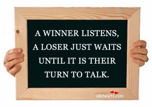 winner listens, a loser just waits until it is their turn to talk.