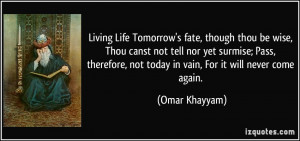 ... , not today in vain, For it will never come again. - Omar Khayyam