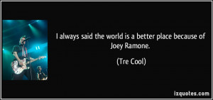 ... said the world is a better place because of Joey Ramone. - Tre Cool