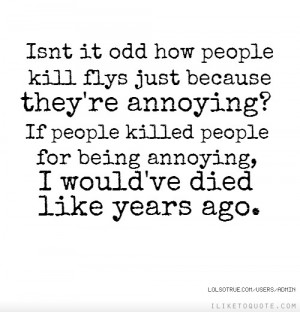 Isn't it odd how people kill flys just because they're annoying? If ...
