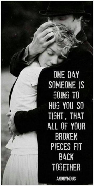 One day someone is going to hug you so tight. That all of your broken ...