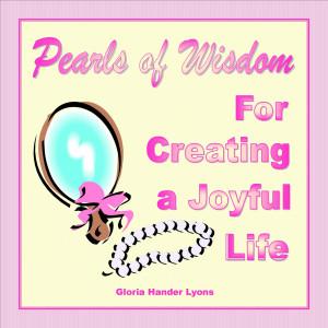 Pearls of Wisdom For Creating a Joyful Life by Gloria Hander Lyons