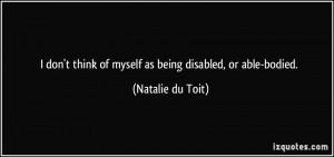 don't think of myself as being disabled, or able-bodied. - Natalie ...