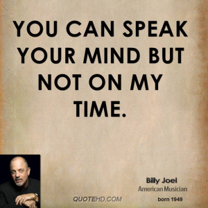 You can speak your mind But not on my time.