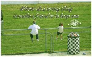 ... do a wrong thing to make a friend or to keep one ~ Friendship Quote