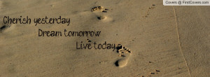 cherish yesterday dream tomorrow live today , Pictures