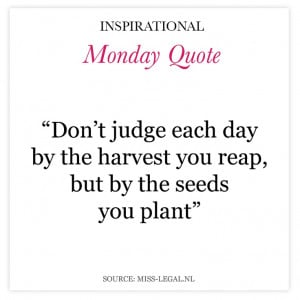 Don't judge each day by the harvest you reap, but by the seeds you ...