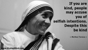 If you are kind, people may accuse you of selfish intentions. Despite ...