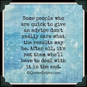 Some people who are quick to give an advice don't really care what the ...