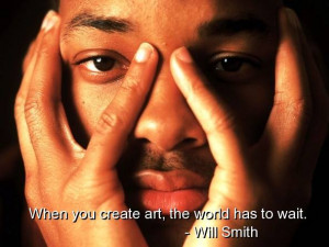 When you create art, the world has to wait Will Smith quotes