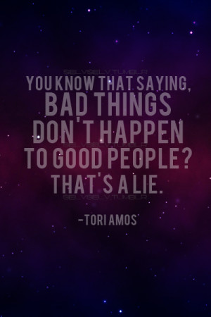 You know that saying, bad things don't happen to good people,that ...