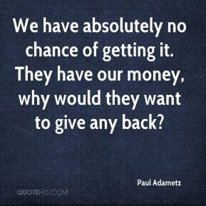 Paul Adametz - We have absolutely no chance of getting it. They have ...