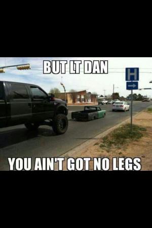 But Lt. Dan, you aint got no legs!