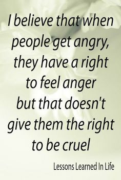 be angry or sad or mad - but not cruel! Never! I just hate when people ...