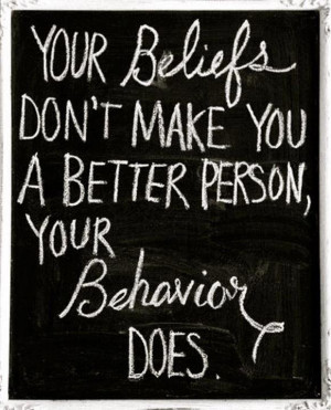your beliefs don't make you a better person, you behavior does