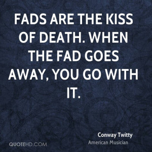Fads are the kiss of death. When the fad goes away, you go with it.