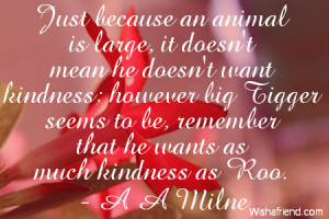... Tigger seems to be, remember that he wants as much kindness as Roo