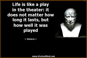 ... it lasts, but how well it was played - Seneca Quotes - StatusMind.com