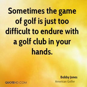 Bobby Jones - Sometimes the game of golf is just too difficult to ...
