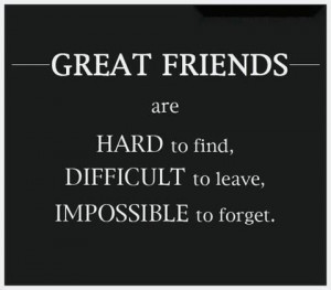Friends Quotes : Great Friends : Hard to find, Difficult to leave ...