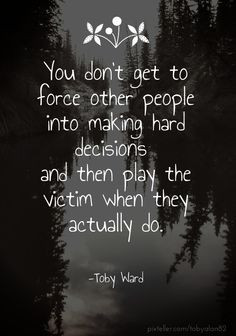You don't get to force other people into making hard decisions and ...