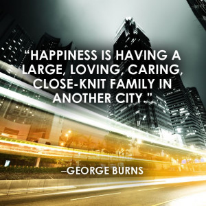"... family in another city."" ―George Burns #Original #Quote #Happiness"