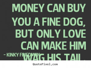... you a fine dog, but only love can make him wag his tail. - Love quotes