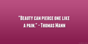 "Beauty can pierce one like a pain."" – Thomas Mann"