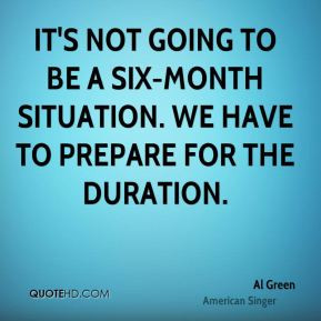 Al Green - It's not going to be a six-month situation. We have to ...