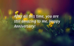 After all this time, you are still amazing to me.Happy Anniversary!