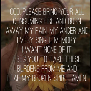 ... beg you to take these burdens from me and heal my broken spirit. Amen