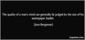... be judged by the size of his wastepaper basket. - Jose Bergaman