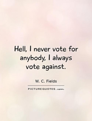Hell, I never vote for anybody, I always vote against Picture Quote #1