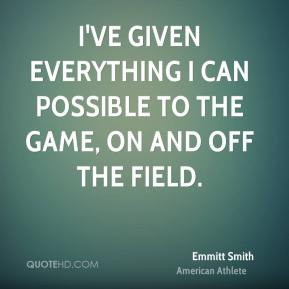 ... can possible to the game, on and off the field. - Emmitt Smith