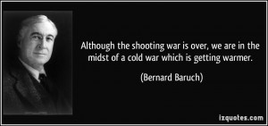 ... in the midst of a cold war which is getting warmer. - Bernard Baruch