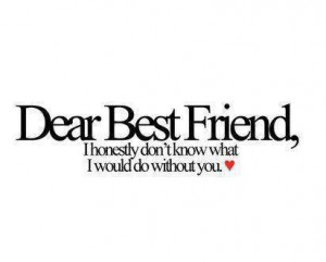 Dear Best Friend, I Honestl Don't Know What I Would Do Without You