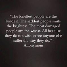 Lonely people kindest . sad people smile brightest . damaged people ...