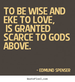 Edmund Spenser picture quotes - To be wise and eke to love, is granted ...