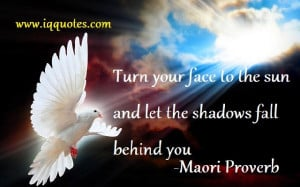 """Turn your face to the sun and let the shadows fall behind you."""""""